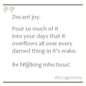 Decant joy. Pour so much of it into your days that it overflows all over every darned thing in it's wake.  Be f#@king infectious