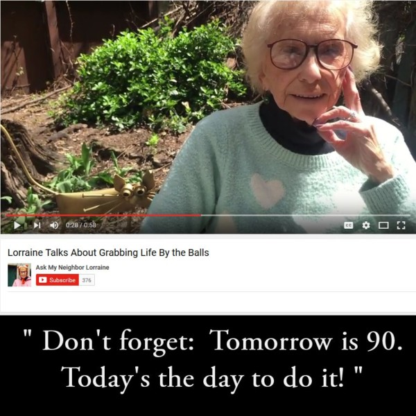 Tomorrow is 90. Today's the day to do it! (…or as Lorraine says:  time to grab life by the balls!)