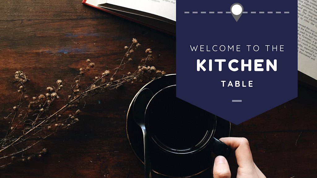 Welcome to the Kitchen Table! Put your elbows on ...