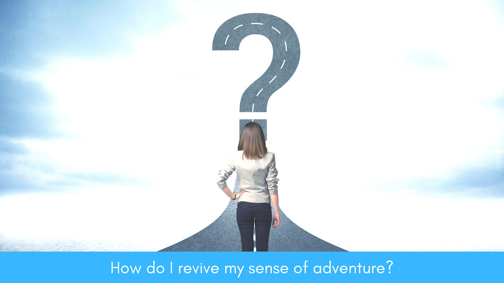 How do I revive my sense of adventure?  Good Question!